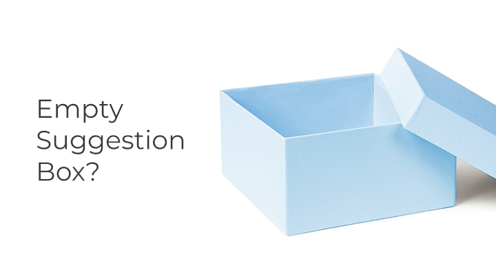 If your customer suggestion box is empty, it doesn't automatically mean your customers are satisfied.